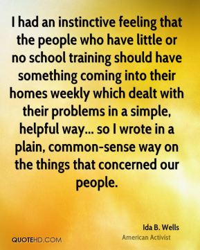 Ida B. Wells - I had an instinctive feeling that the people who have little or no school training should have something coming into their homes weekly which dealt with their problems in a simple, helpful way... so I wrote in a plain, common-sense way on the things that concerned our people.