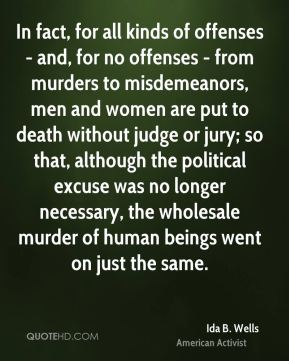 Ida B. Wells - In fact, for all kinds of offenses - and, for no offenses - from murders to misdemeanors, men and women are put to death without judge or jury; so that, although the political excuse was no longer necessary, the wholesale murder of human beings went on just the same.