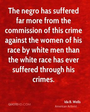 Ida B. Wells - The negro has suffered far more from the commission of this crime against the women of his race by white men than the white race has ever suffered through his crimes.