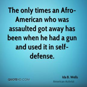 Ida B. Wells - The only times an Afro-American who was assaulted got away has been when he had a gun and used it in self-defense.