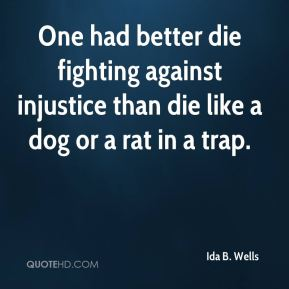 Ida B. Wells - One had better die fighting against injustice than die like a dog or a rat in a trap.