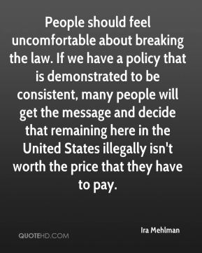 Ira Mehlman - People should feel uncomfortable about breaking the law. If we have a policy that is demonstrated to be consistent, many people will get the message and decide that remaining here in the United States illegally isn't worth the price that they have to pay.
