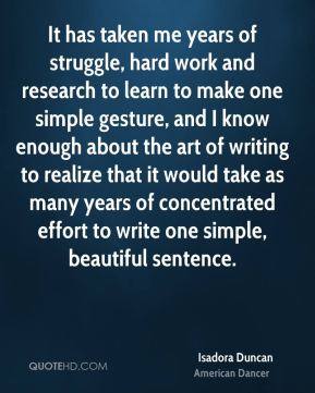 Isadora Duncan - It has taken me years of struggle, hard work and research to learn to make one simple gesture, and I know enough about the art of writing to realize that it would take as many years of concentrated effort to write one simple, beautiful sentence.