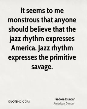 Isadora Duncan - It seems to me monstrous that anyone should believe that the jazz rhythm expresses America. Jazz rhythm expresses the primitive savage.