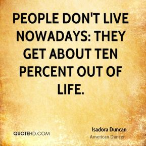 Isadora Duncan - People don't live nowadays: they get about ten percent out of life.