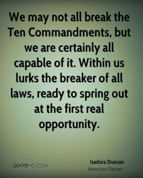 Isadora Duncan - We may not all break the Ten Commandments, but we are certainly all capable of it. Within us lurks the breaker of all laws, ready to spring out at the first real opportunity.