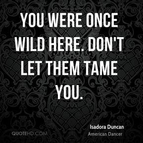 Isadora Duncan - You were once wild here. Don't let them tame you.