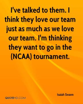 Isaiah Swann - I've talked to them. I think they love our team just as much as we love our team. I'm thinking they want to go in the (NCAA) tournament.