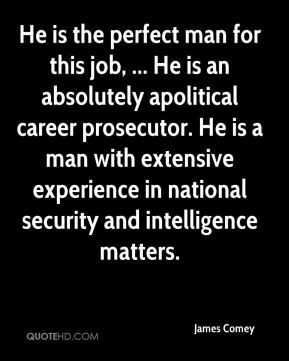 He is the perfect man for this job, ... He is an absolutely apolitical career prosecutor. He is a man with extensive experience in national security and intelligence matters.