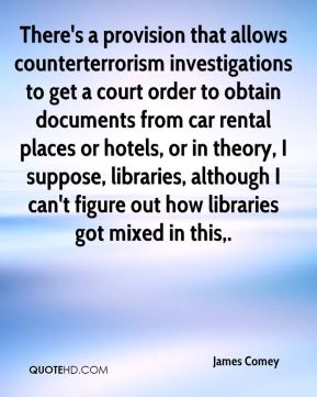 James Comey - There's a provision that allows counterterrorism investigations to get a court order to obtain documents from car rental places or hotels, or in theory, I suppose, libraries, although I can't figure out how libraries got mixed in this.