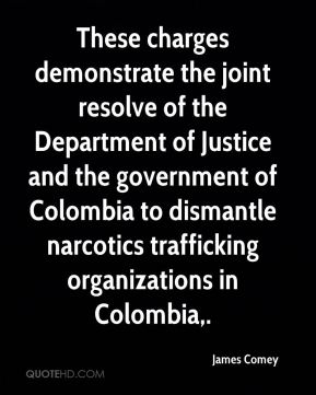 These charges demonstrate the joint resolve of the Department of Justice and the government of Colombia to dismantle narcotics trafficking organizations in Colombia.