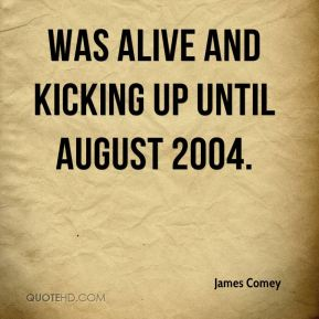 James Comey - was alive and kicking up until August 2004.
