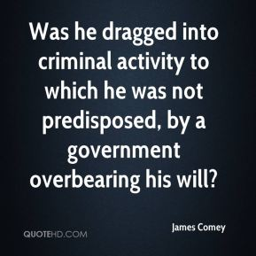 Was he dragged into criminal activity to which he was not predisposed, by a government overbearing his will?