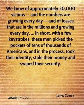 We know of approximately 30,000 victims -- and the numbers are growing every day -- and of losses that are in the millions and growing every day, ... In short, with a few keystrokes, these men picked the pockets of tens of thousands of Americans, and in the process, took their identity, stole their money and swiped their security.