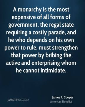 James F. Cooper - A monarchy is the most expensive of all forms of government, the regal state requiring a costly parade, and he who depends on his own power to rule, must strengthen that power by bribing the active and enterprising whom he cannot intimidate.