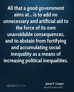 James F. Cooper - All that a good government aims at... is to add no unnecessary and artificial aid to the force of its own unavoidable consequences, and to abstain from fortifying and accumulating social inequality as a means of increasing political inequalities.
