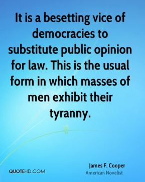 James F. Cooper - It is a besetting vice of democracies to substitute public opinion for law. This is the usual form in which masses of men exhibit their tyranny.