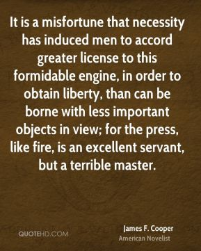 James F. Cooper - It is a misfortune that necessity has induced men to accord greater license to this formidable engine, in order to obtain liberty, than can be borne with less important objects in view; for the press, like fire, is an excellent servant, but a terrible master.