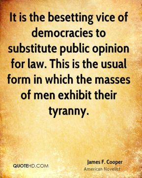 James F. Cooper - It is the besetting vice of democracies to substitute public opinion for law. This is the usual form in which the masses of men exhibit their tyranny.