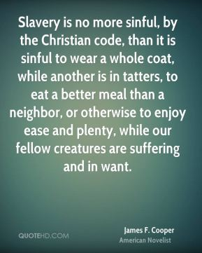 Slavery is no more sinful, by the Christian code, than it is sinful to wear a whole coat, while another is in tatters, to eat a better meal than a neighbor, or otherwise to enjoy ease and plenty, while our fellow creatures are suffering and in want.