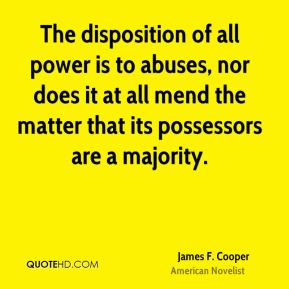 The disposition of all power is to abuses, nor does it at all mend the matter that its possessors are a majority.