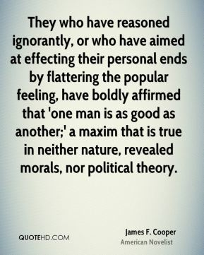 James F. Cooper - They who have reasoned ignorantly, or who have aimed at effecting their personal ends by flattering the popular feeling, have boldly affirmed that 'one man is as good as another;' a maxim that is true in neither nature, revealed morals, nor political theory.