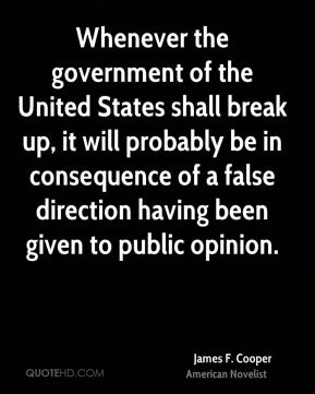 Whenever the government of the United States shall break up, it will probably be in consequence of a false direction having been given to public opinion.