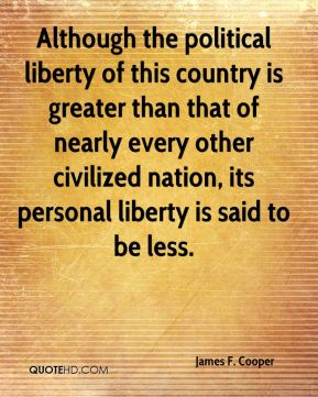 James F. Cooper - Although the political liberty of this country is greater than that of nearly every other civilized nation, its personal liberty is said to be less.