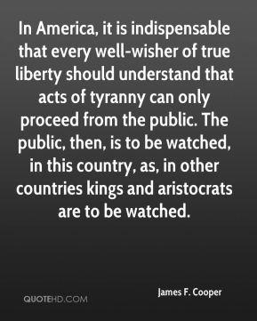 James F. Cooper - In America, it is indispensable that every well-wisher of true liberty should understand that acts of tyranny can only proceed from the public. The public, then, is to be watched, in this country, as, in other countries kings and aristocrats are to be watched.