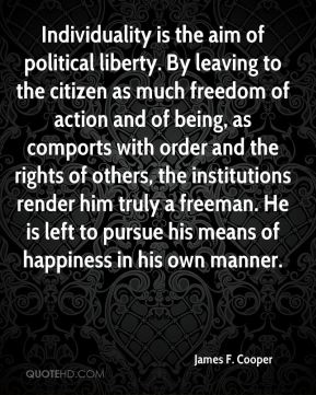 James F. Cooper - Individuality is the aim of political liberty. By leaving to the citizen as much freedom of action and of being, as comports with order and the rights of others, the institutions render him truly a freeman. He is left to pursue his means of happiness in his own manner.