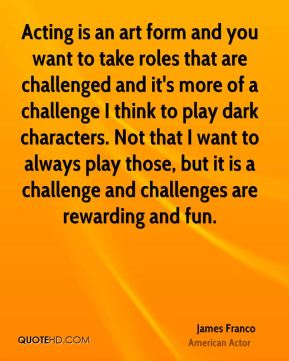 Acting is an art form and you want to take roles that are challenged and it's more of a challenge I think to play dark characters. Not that I want to always play those, but it is a challenge and challenges are rewarding and fun.