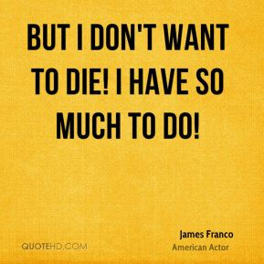 But I don't want to die! I have so much to do!