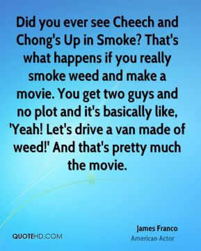 James Franco - Did you ever see Cheech and Chong's Up in Smoke? That's what happens if you really smoke weed and make a movie. You get two guys and no plot and it's basically like, 'Yeah! Let's drive a van made of weed!' And that's pretty much the movie.
