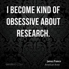 I become kind of obsessive about research.