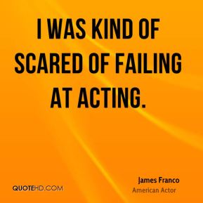 I was kind of scared of failing at acting.