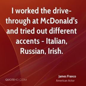 James Franco - I worked the drive-through at McDonald's and tried out different accents - Italian, Russian, Irish.