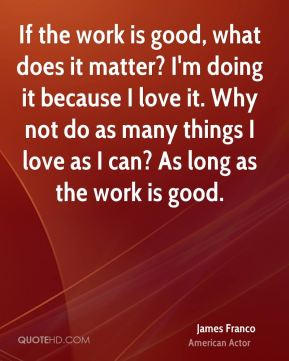 If the work is good, what does it matter? I'm doing it because I love it. Why not do as many things I love as I can? As long as the work is good.