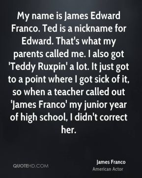 James Franco - My name is James Edward Franco. Ted is a nickname for Edward. That's what my parents called me. I also got 'Teddy Ruxpin' a lot. It just got to a point where I got sick of it, so when a teacher called out 'James Franco' my junior year of high school, I didn't correct her.