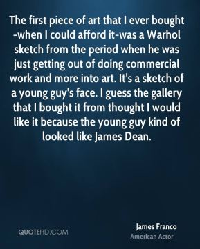 The first piece of art that I ever bought-when I could afford it-was a Warhol sketch from the period when he was just getting out of doing commercial work and more into art. It's a sketch of a young guy's face. I guess the gallery that I bought it from thought I would like it because the young guy kind of looked like James Dean.