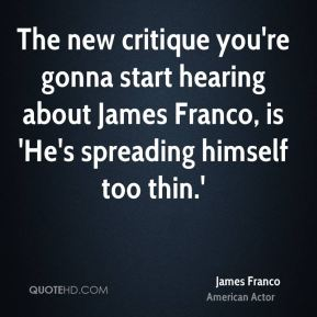 James Franco - The new critique you're gonna start hearing about James Franco, is 'He's spreading himself too thin.'