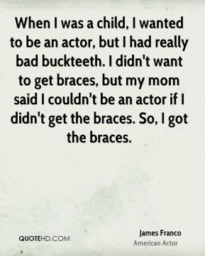 When I was a child, I wanted to be an actor, but I had really bad buckteeth. I didn't want to get braces, but my mom said I couldn't be an actor if I didn't get the braces. So, I got the braces.