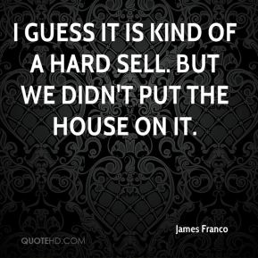 James Franco - I guess it is kind of a hard sell. But we didn't put the house on it.