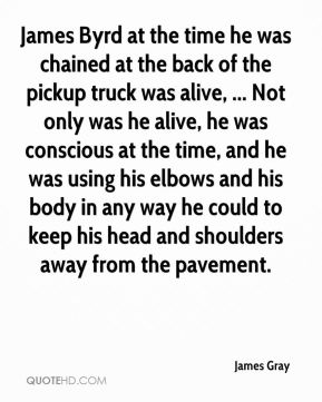 James Gray - James Byrd at the time he was chained at the back of the pickup truck was alive, ... Not only was he alive, he was conscious at the time, and he was using his elbows and his body in any way he could to keep his head and shoulders away from the pavement.