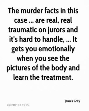 James Gray - The murder facts in this case ... are real, real traumatic on jurors and it's hard to handle, ... It gets you emotionally when you see the pictures of the body and learn the treatment.