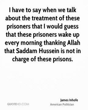 James Inhofe - I have to say when we talk about the treatment of these prisoners that I would guess that these prisoners wake up every morning thanking Allah that Saddam Hussein is not in charge of these prisons.