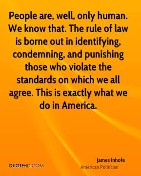 James Inhofe - People are, well, only human. We know that. The rule of law is borne out in identifying, condemning, and punishing those who violate the standards on which we all agree. This is exactly what we do in America.