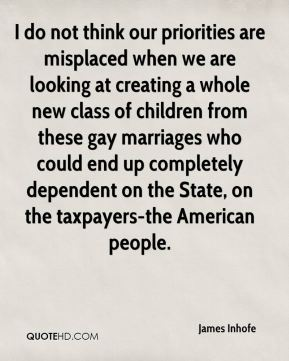 James Inhofe - I do not think our priorities are misplaced when we are looking at creating a whole new class of children from these gay marriages who could end up completely dependent on the State, on the taxpayers-the American people.