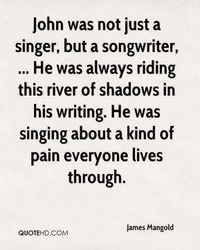 James Mangold - John was not just a singer, but a songwriter, ... He was always riding this river of shadows in his writing. He was singing about a kind of pain everyone lives through.