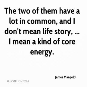 James Mangold - The two of them have a lot in common, and I don't mean life story, ... I mean a kind of core energy.