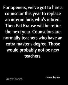 James Rayner - For openers, we've got to hire a counselor this year to replace an interim hire, who's retired. Then Pat Krause will be retire the next year. Counselors are normally teachers who have an extra master's degree. Those would probably not be new teachers.